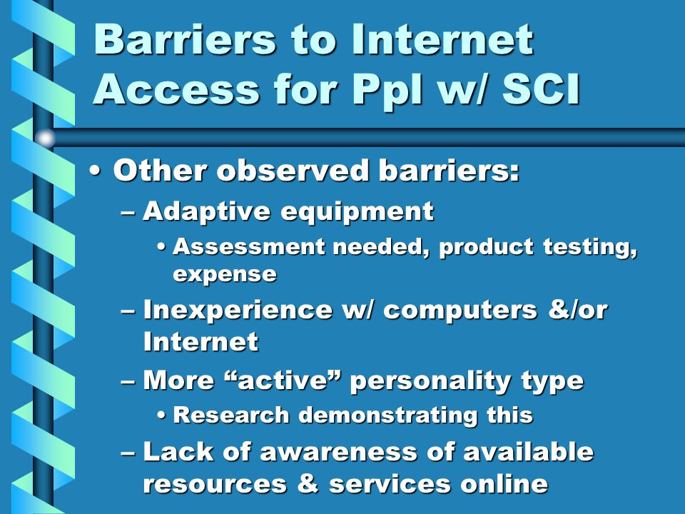 Barriers to Internet Access for Ppl w/ SCI Other observed barriers:Other observed barriers: –Adaptive equipment Assessment needed, product testing, ex
