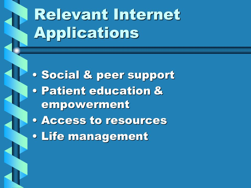 Relevant Internet Applications Social & peer supportSocial & peer support Patient education & empowermentPatient education & empowerment Access to resourcesAccess to resources Life managementLife management