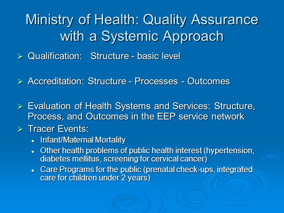 Ministry of Health: Quality Assurance with a Systemic Approach  Qualification: Structure - basic level  Accreditation: Structure - Processes - Outcomes  Evaluation of Health Systems and Services: Structure, Process, and Outcomes in the EEP service network  Tracer Events: Infant/Maternal Mortality Infant/Maternal Mortality Other health problems of public health interest (hypertension, diabetes mellitus, screening for cervical cancer) Other health problems of public health interest (hypertension, diabetes mellitus, screening for cervical cancer) Care Programs for the public (prenatal check-ups, integrated care for children under 2 years) Care Programs for the public (prenatal check-ups, integrated care for children under 2 years)