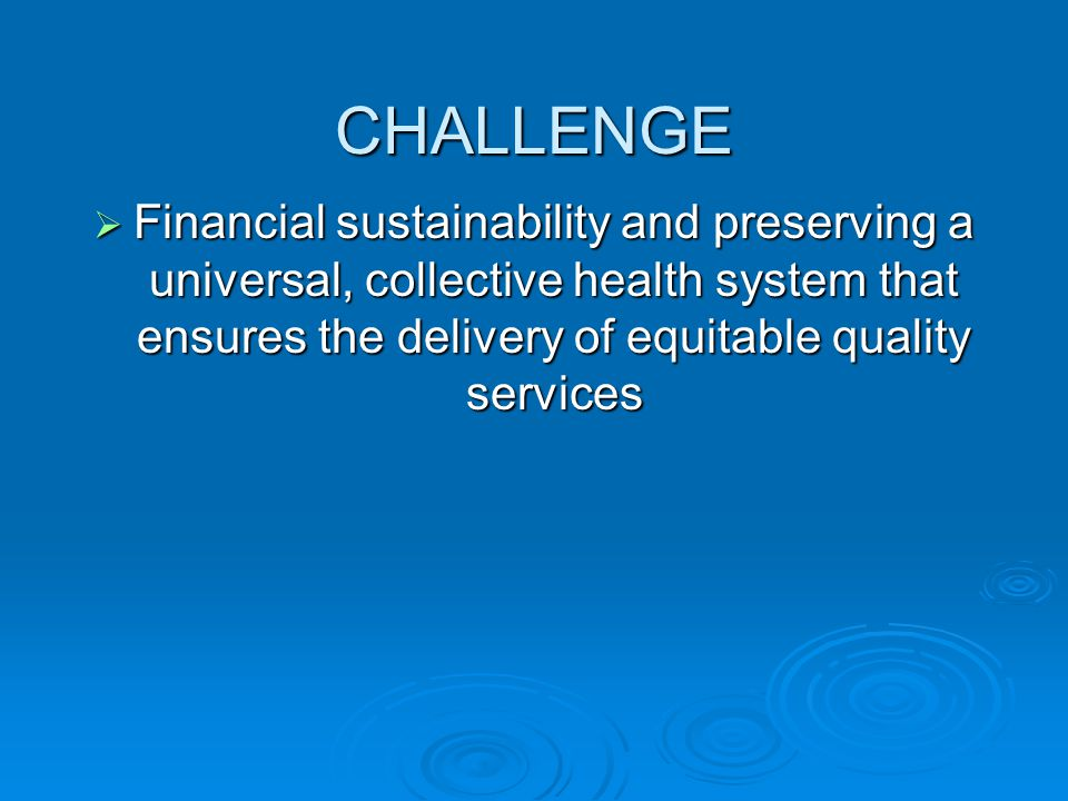 CHALLENGE  Financial sustainability and preserving a universal, collective health system that ensures the delivery of equitable quality services