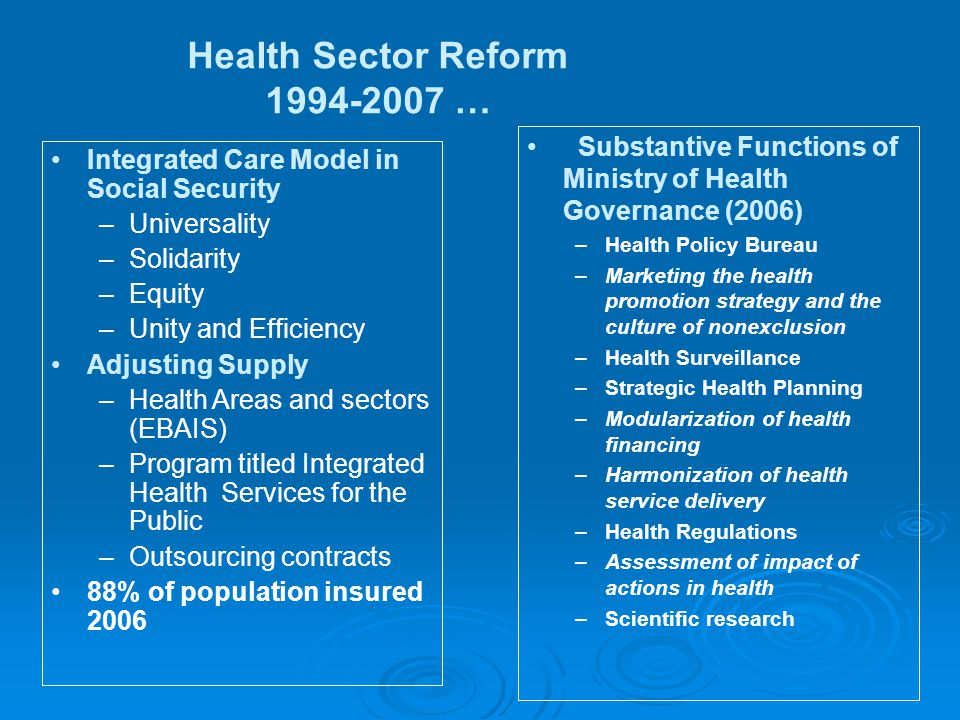 Integrated Care Model in Social Security –Universality –Solidarity –Equity –Unity and Efficiency Adjusting Supply –Health Areas and sectors (EBAIS) –Program titled Integrated Health Services for the Public –Outsourcing contracts 88% of population insured 2006 Substantive Functions of Ministry of Health Governance (2006) –Health Policy Bureau –Marketing the health promotion strategy and the culture of nonexclusion –Health Surveillance –Strategic Health Planning –Modularization of health financing –Harmonization of health service delivery –Health Regulations –Assessment of impact of actions in health –Scientific research Health Sector Reform 1994-2007 …