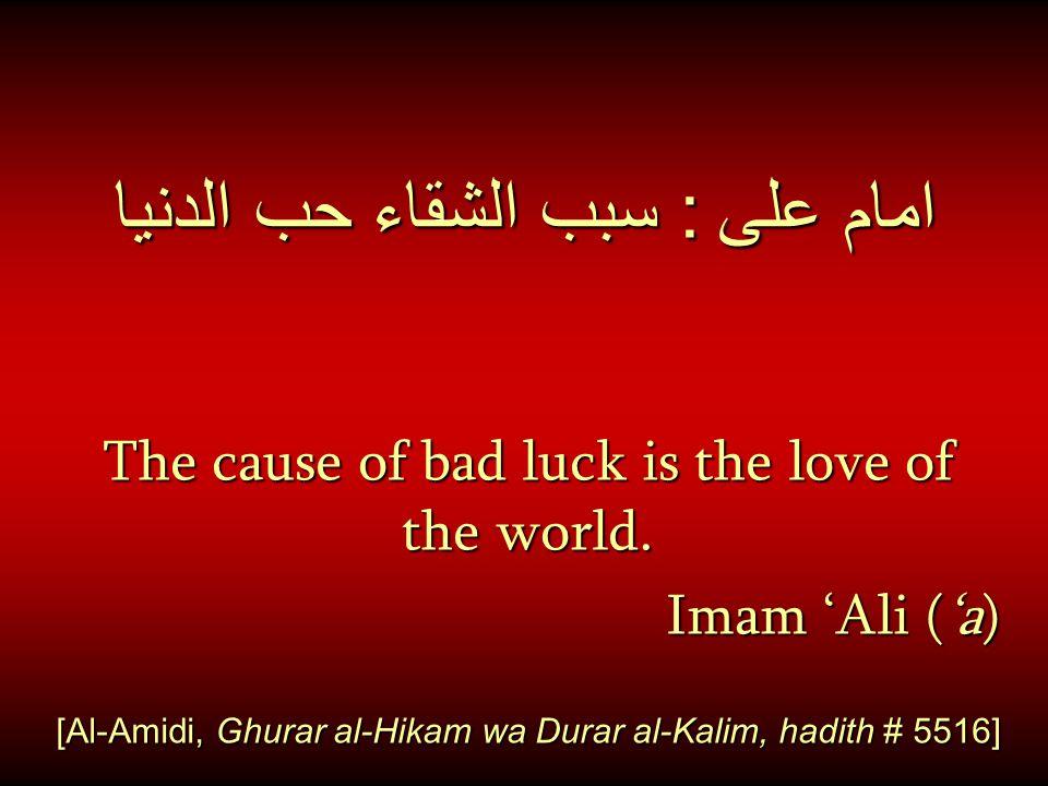 امام على : سبب الشقاء حب الدنيا The cause of bad luck is the love of the world. Imam 'Ali ('a) [Al-Amidi, Ghurar al-Hikam wa Durar al-Kalim, hadith #