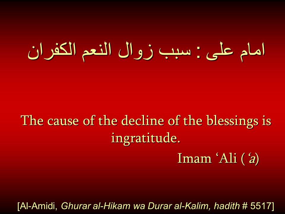 امام على : سبب زوال النعم الكفران The cause of the decline of the blessings is ingratitude. Imam 'Ali ('a) [Al-Amidi, Ghurar al-Hikam wa Durar al-Kali