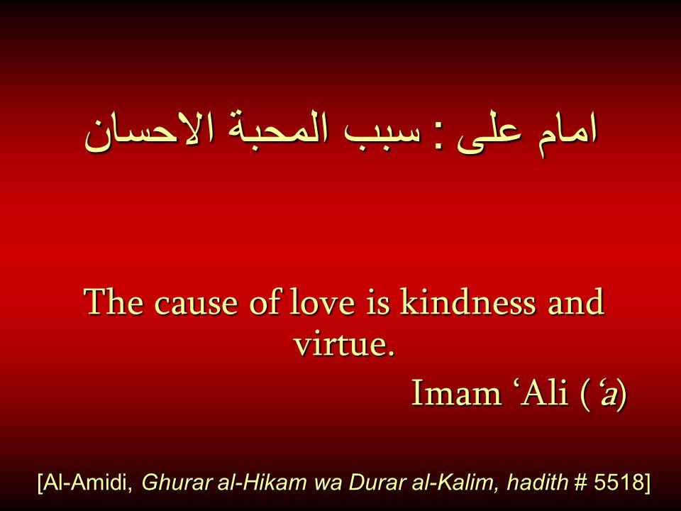 امام على : سبب المحبة الاحسان The cause of love is kindness and virtue. Imam 'Ali ('a) Imam 'Ali ('a) [Al-Amidi, Ghurar al-Hikam wa Durar al-Kalim, ha