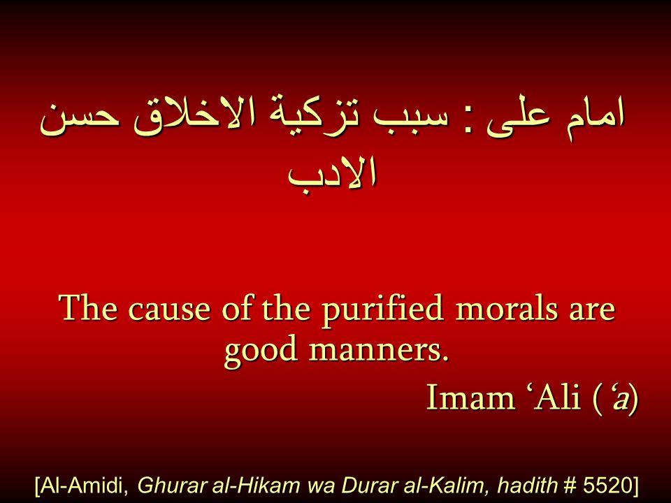 امام على : سبب تزكية الاخلاق حسن الادب The cause of the purified morals are good manners. Imam 'Ali ('a) Imam 'Ali ('a) [Al-Amidi, Ghurar al-Hikam wa