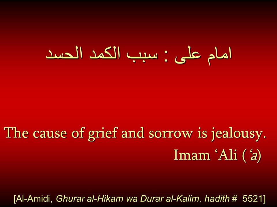 امام على : سبب الكمد الحسد The cause of grief and sorrow is jealousy. Imam 'Ali ('a) Imam 'Ali ('a) [Al-Amidi, Ghurar al-Hikam wa Durar al-Kalim, hadi