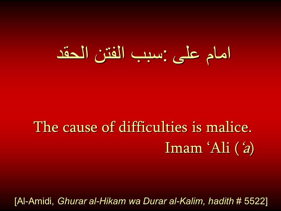 امام على : سبب الفتن الحقد The cause of difficulties is malice. The cause of difficulties is malice. Imam 'Ali ('a) Imam 'Ali ('a) [Al-Amidi, Ghurar a
