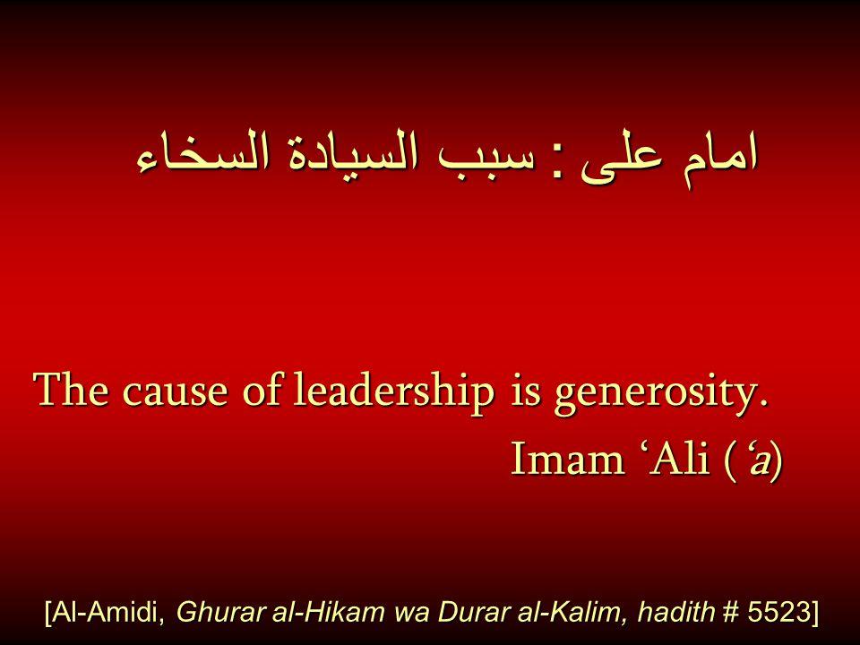 امام على : سبب السيادة السخاء The cause of leadership is generosity. Imam 'Ali ('a) Imam 'Ali ('a) [Al-Amidi, Ghurar al-Hikam wa Durar al-Kalim, hadit