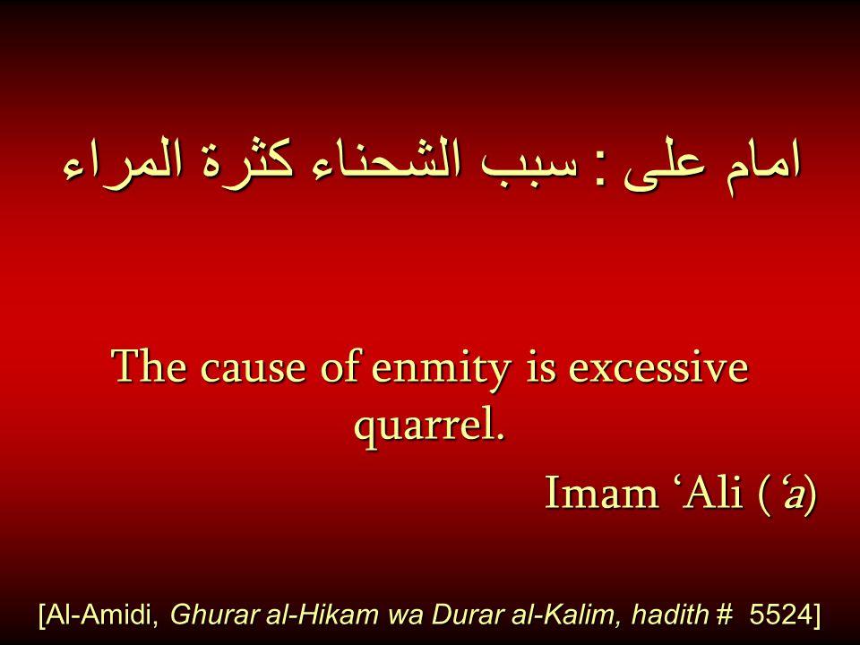 امام على : سبب الشحناء كثرة المراء The cause of enmity is excessive quarrel. Imam 'Ali ('a) Imam 'Ali ('a) [Al-Amidi, Ghurar al-Hikam wa Durar al-Kali