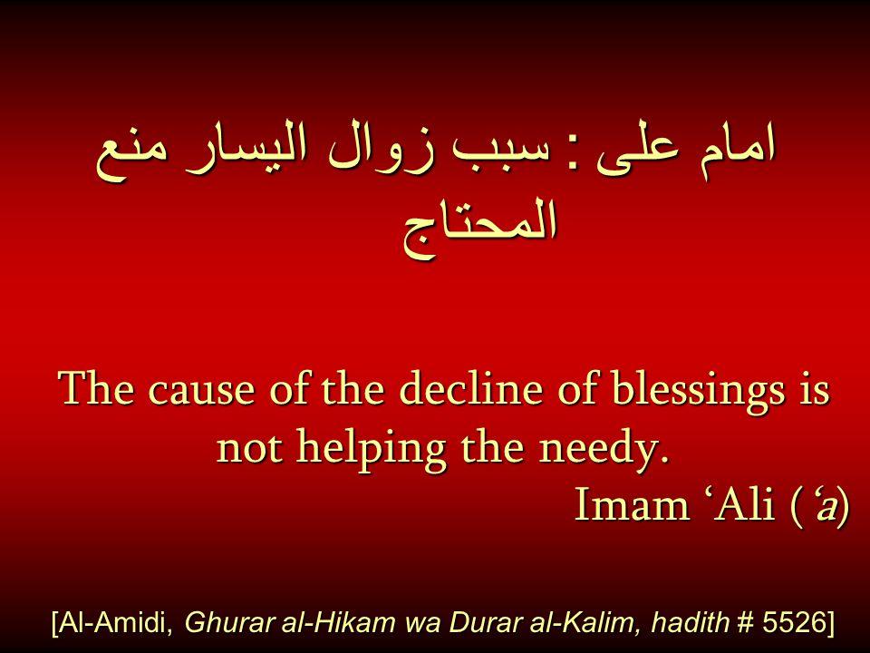 امام على : سبب زوال اليسار منع المحتاج The cause of the decline of blessings is not helping the needy. Imam 'Ali ('a) [Al-Amidi, Ghurar al-Hikam wa Du