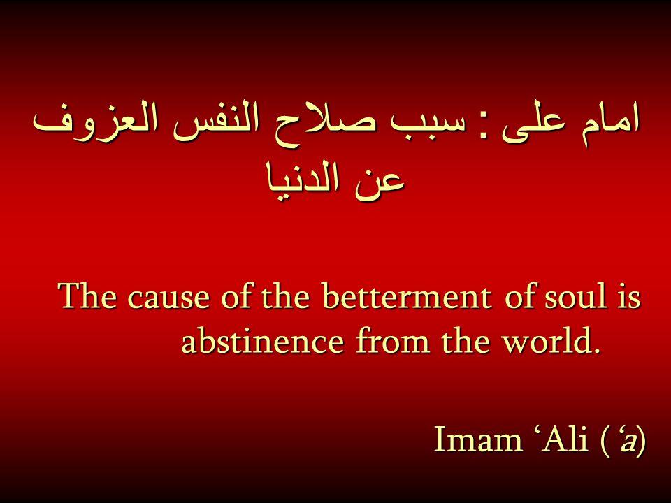 امام على : سبب صلاح النفس العزوف عن الدنيا The cause of the betterment of soul is abstinence from the world. Imam 'Ali ('a) Imam 'Ali ('a) [Al-Amidi,