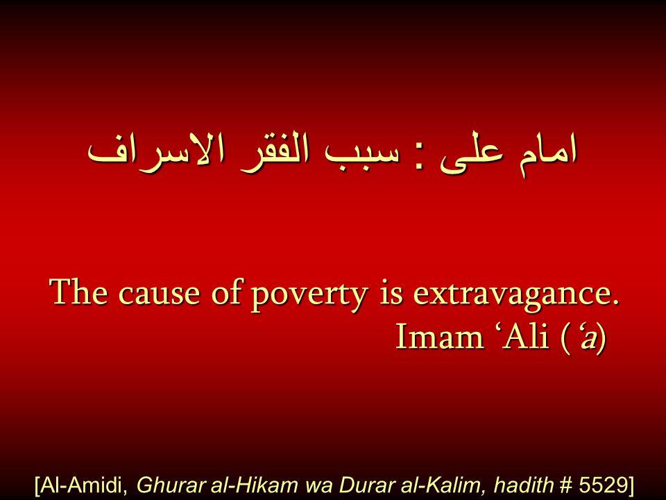 امام على : سبب الفقر الاسراف The cause of poverty is extravagance. Imam 'Ali ('a) [Al-Amidi, Ghurar al-Hikam wa Durar al-Kalim, hadith # 5529]