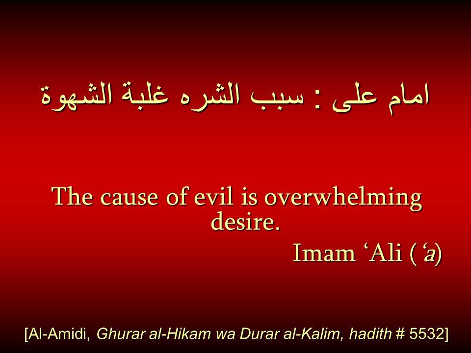 امام على : سبب الشره غلبة الشهوة The cause of evil is overwhelming desire.