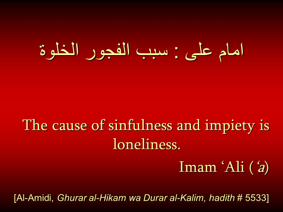 امام على : سبب الفجور الخلوة The cause of sinfulness and impiety is loneliness.
