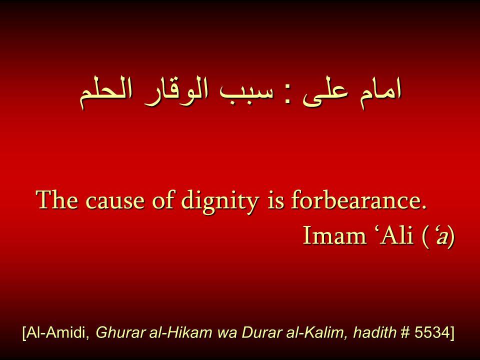 امام على : سبب الوقار الحلم The cause of dignity is forbearance. Imam 'Ali ('a) [Al-Amidi, Ghurar al-Hikam wa Durar al-Kalim, hadith # 5534]