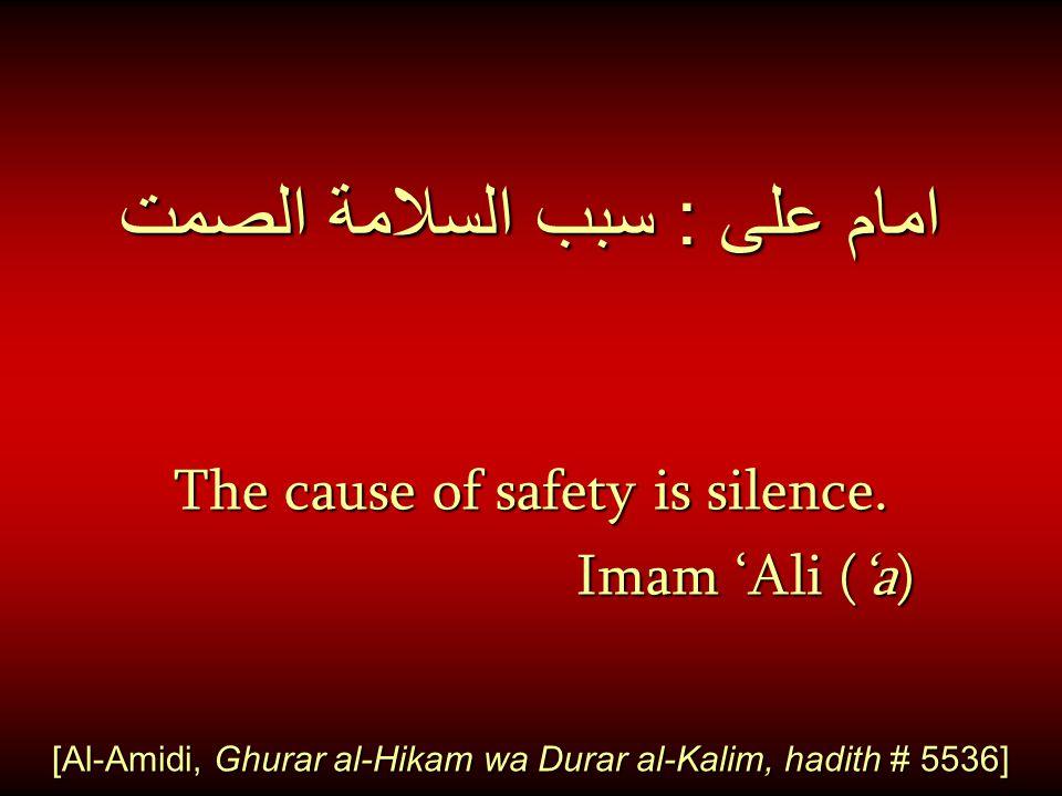 امام على : سبب السلامة الصمت The cause of safety is silence. Imam 'Ali ('a) Imam 'Ali ('a) [Al-Amidi, Ghurar al-Hikam wa Durar al-Kalim, hadith # 5536
