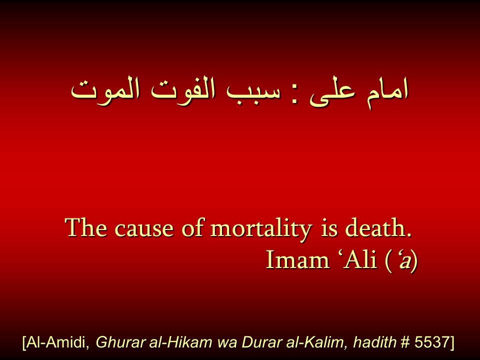 امام على : سبب الفوت الموت The cause of mortality is death. Imam 'Ali ('a) Imam 'Ali ('a) [Al-Amidi, Ghurar al-Hikam wa Durar al-Kalim, hadith # 5537]