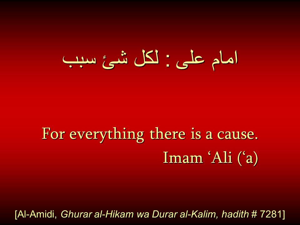 امام على : لكل شئ سبب For everything there is a cause. Imam 'Ali ('a) Imam 'Ali ('a) [Al-Amidi, Ghurar al-Hikam wa Durar al-Kalim, hadith # 7281]