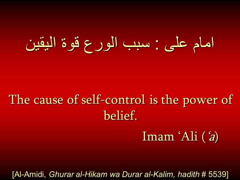 امام على : سبب الورع قوة اليقين The cause of self-control is the power of belief. Imam 'Ali ('a) [Al-Amidi, Ghurar al-Hikam wa Durar al-Kalim, hadith