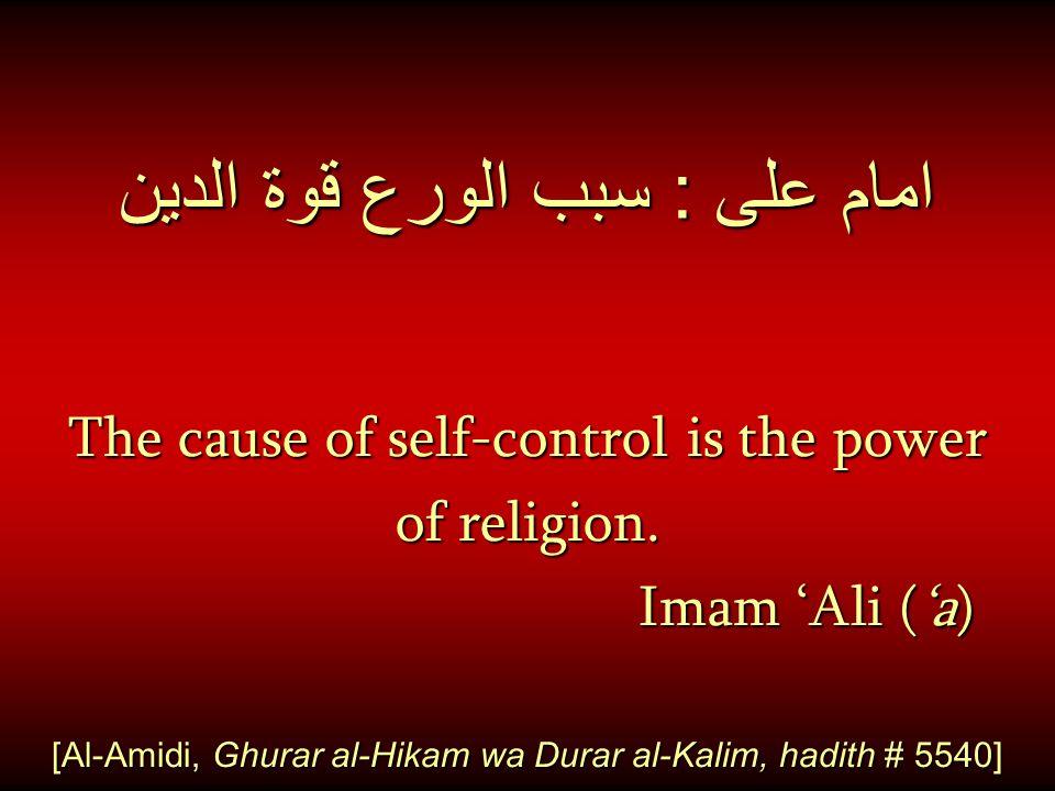 امام على : سبب الورع قوة الدين The cause of self-control is the power of religion. Imam 'Ali ('a) Imam 'Ali ('a) [Al-Amidi, Ghurar al-Hikam wa Durar a