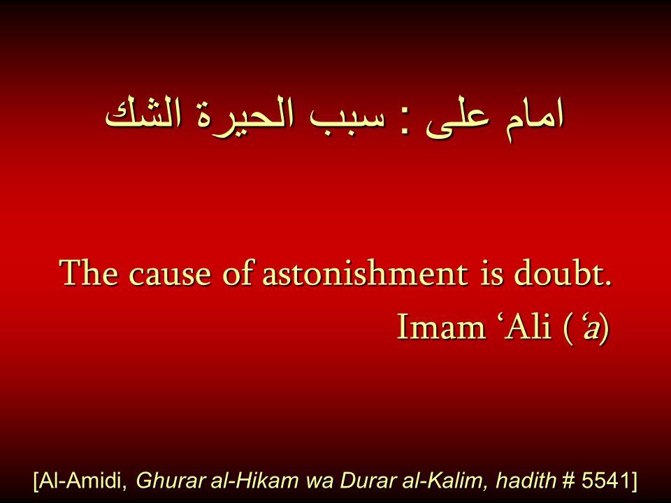 امام على : سبب الحيرة الشك The cause of astonishment is doubt. Imam 'Ali ('a) Imam 'Ali ('a) [Al-Amidi, Ghurar al-Hikam wa Durar al-Kalim, hadith # 55