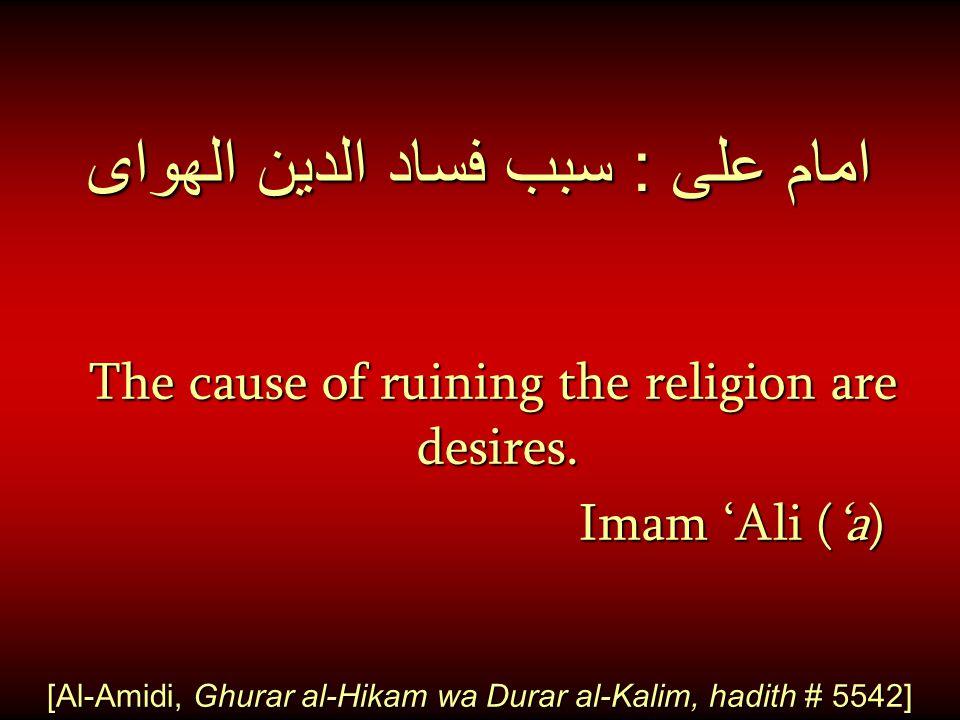 امام على : سبب فساد الدين الهواى The cause of ruining the religion are desires. Imam 'Ali ('a) Imam 'Ali ('a) [Al-Amidi, Ghurar al-Hikam wa Durar al-K