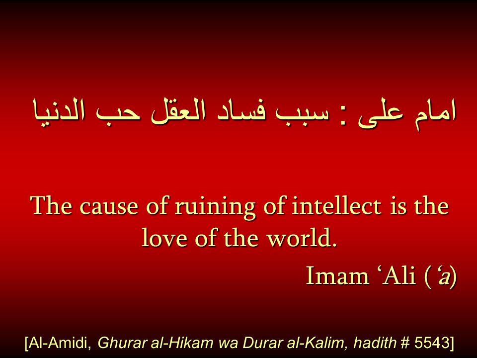 امام على : سبب فساد العقل حب الدنيا The cause of ruining of intellect is the love of the world. Imam 'Ali ('a) [Al-Amidi, Ghurar al-Hikam wa Durar al-