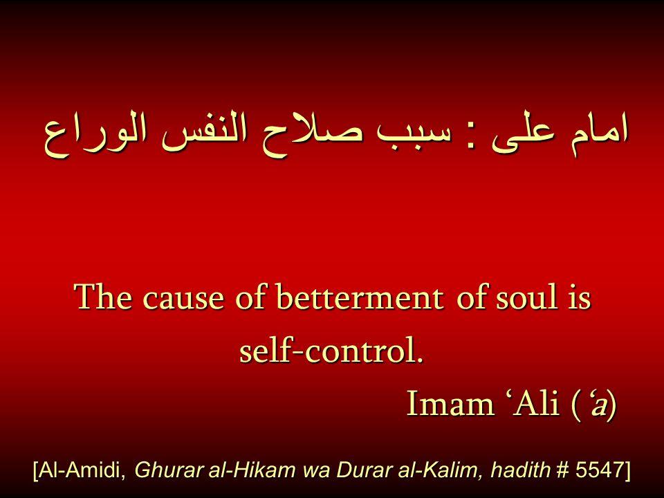 امام على : سبب صلاح النفس الوراع The cause of betterment of soul is self-control. Imam 'Ali ('a) Imam 'Ali ('a) [Al-Amidi, Ghurar al-Hikam wa Durar al