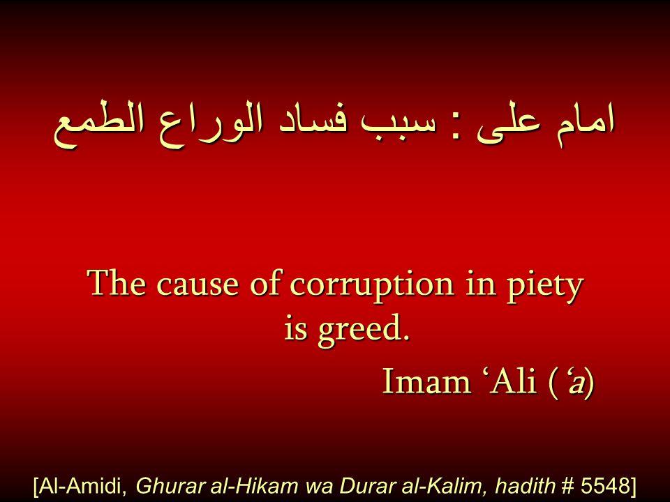 امام على : سبب فساد الوراع الطمع The cause of corruption in piety is greed. Imam 'Ali ('a) Imam 'Ali ('a) [Al-Amidi, Ghurar al-Hikam wa Durar al-Kalim