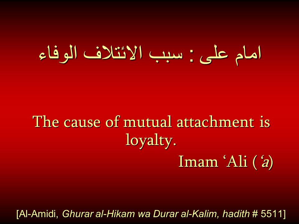 امام على : سبب الائتلاف الوفاء The cause of mutual attachment is loyalty. Imam 'Ali ('a) Imam 'Ali ('a) [Al-Amidi, Ghurar al-Hikam wa Durar al-Kalim,