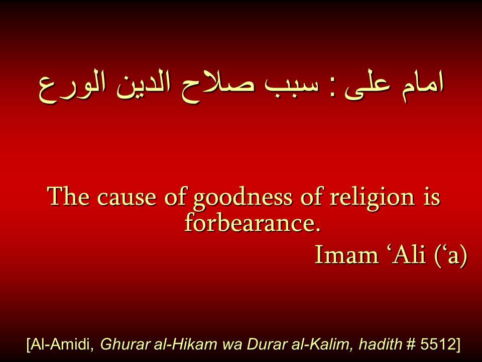 امام على : سبب صلاح الدين الورع The cause of goodness of religion is forbearance. Imam 'Ali ('a) [Al-Amidi, Ghurar al-Hikam wa Durar al-Kalim, hadith