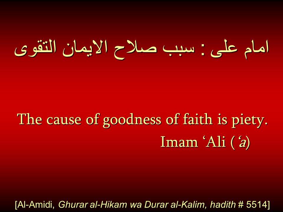 امام على : سبب صلاح الايمان التقوى The cause of goodness of faith is piety. Imam 'Ali ('a) Imam 'Ali ('a) [Al-Amidi, Ghurar al-Hikam wa Durar al-Kalim