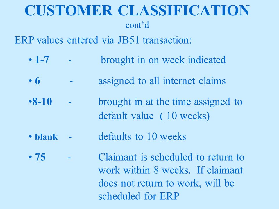 CUSTOMER CLASSIFICATION ERP values entered via JB51 transaction (cont'd): 87Migrant Seasonal Farm Worker (MSFW) if claimant wants to register but will not be scheduled for ERP unless it's a PRIORITY 99MSFW with work search code of 1 Labor union members Approved training Labor dispute