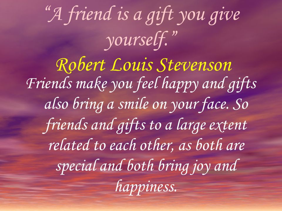 """""""A friend is a gift you give yourself."""" Robert Louis Stevenson Friends make you feel happy and gifts also bring a smile on your face. So friends and g"""