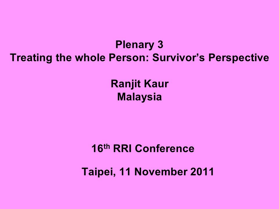 Plenary 3 Treating the whole Person: Survivor's Perspective Ranjit Kaur Malaysia 16 th RRI Conference Taipei, 11 November 2011