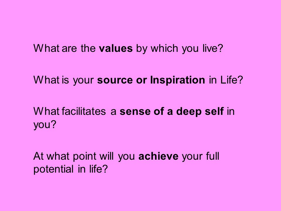 What are the values by which you live. What is your source or Inspiration in Life.