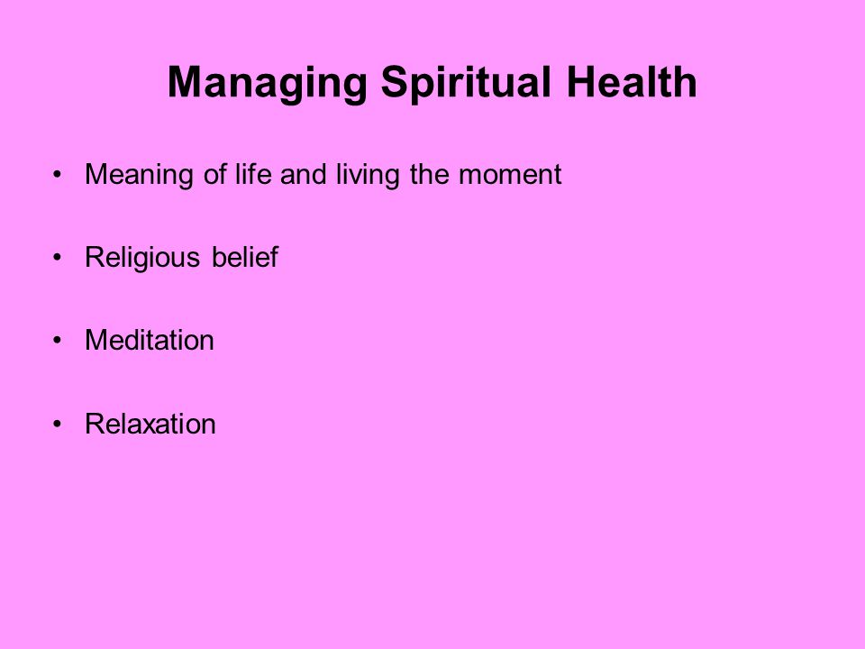 Managing Spiritual Health Meaning of life and living the moment Religious belief Meditation Relaxation