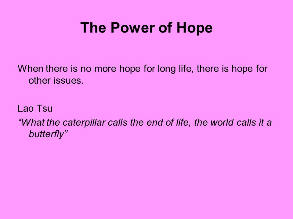 The Power of Hope When there is no more hope for long life, there is hope for other issues.