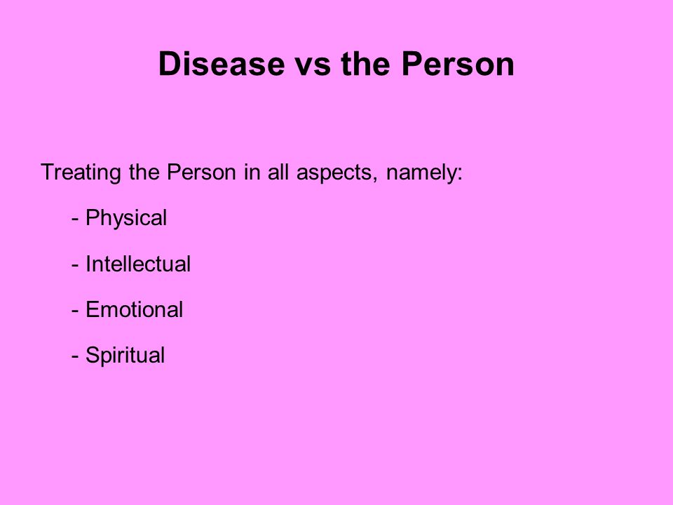 Disease vs the Person Treating the Person in all aspects, namely: - Physical - Intellectual - Emotional - Spiritual