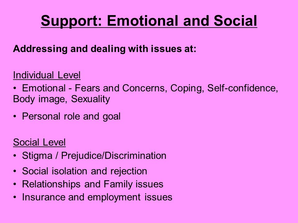 Support: Emotional and Social Addressing and dealing with issues at: Individual Level Emotional - Fears and Concerns, Coping, Self-confidence, Body image, Sexuality Personal role and goal Social Level Stigma / Prejudice/Discrimination Social isolation and rejection Relationships and Family issues Insurance and employment issues