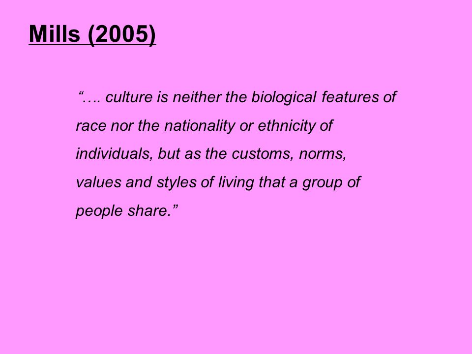 "Mills (2005) ""…. culture is neither the biological features of race nor the nationality or ethnicity of individuals, but as the customs, norms, values"