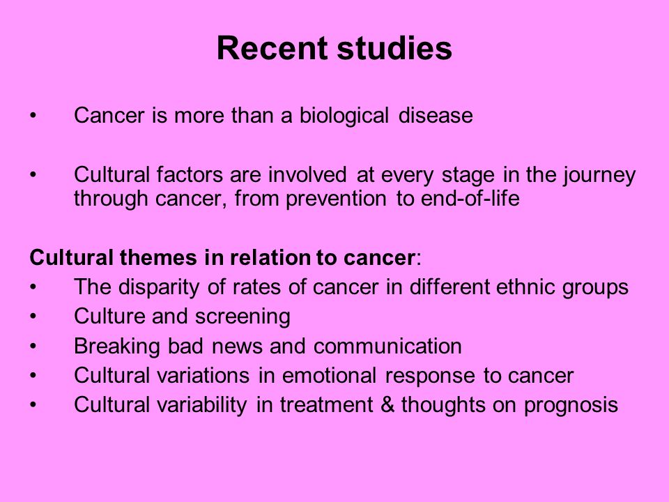 Recent studies Cancer is more than a biological disease Cultural factors are involved at every stage in the journey through cancer, from prevention to end-of-life Cultural themes in relation to cancer: The disparity of rates of cancer in different ethnic groups Culture and screening Breaking bad news and communication Cultural variations in emotional response to cancer Cultural variability in treatment & thoughts on prognosis