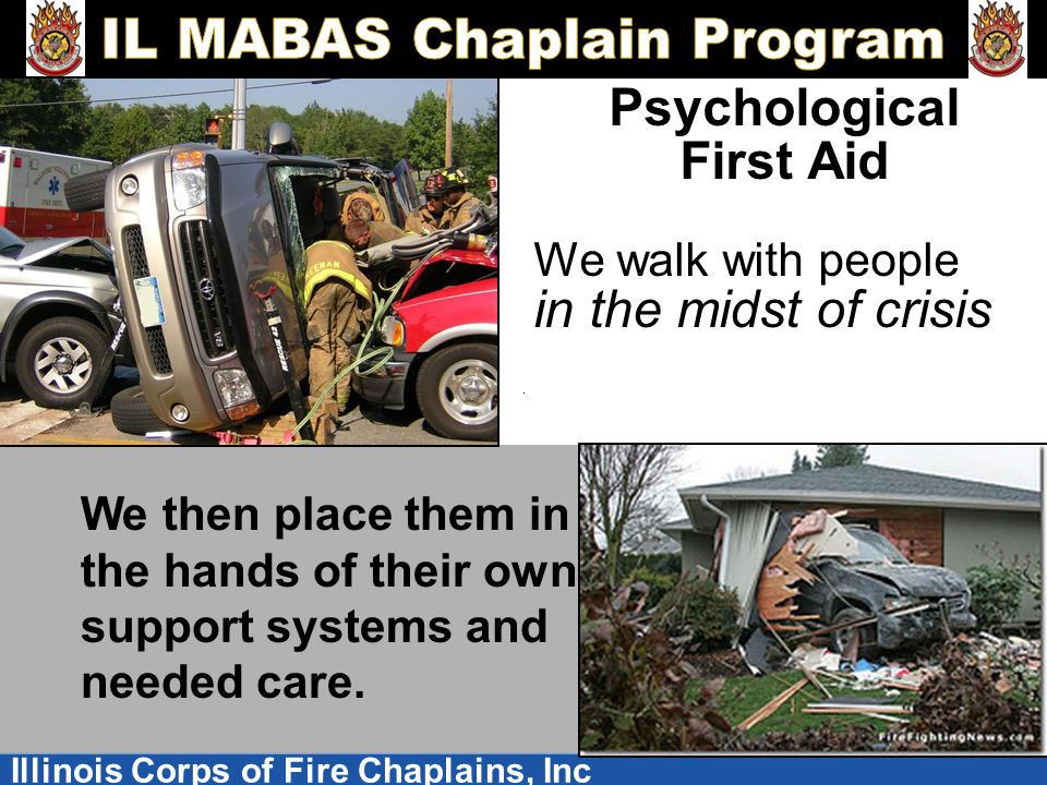 Illinois Corps of Fire Chaplains, Inc Psychological First Aid We walk with people in the midst of crisis We then place them in the hands of their own support systems and needed care.