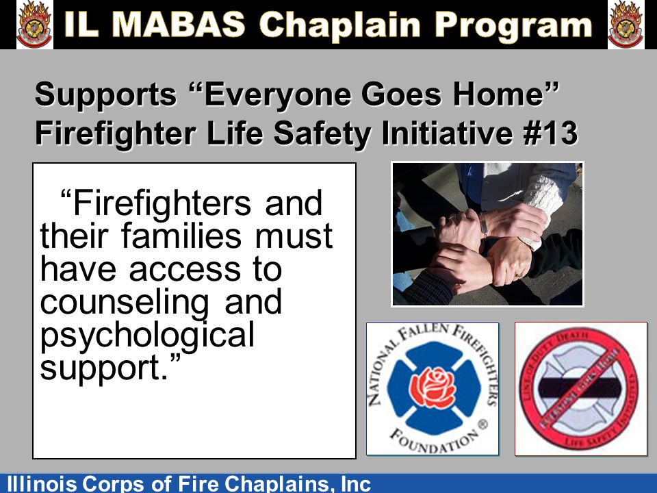 Illinois Corps of Fire Chaplains, Inc Supports Everyone Goes Home Firefighter Life Safety Initiative #13 Firefighters and their families must have access to counseling and psychological support.