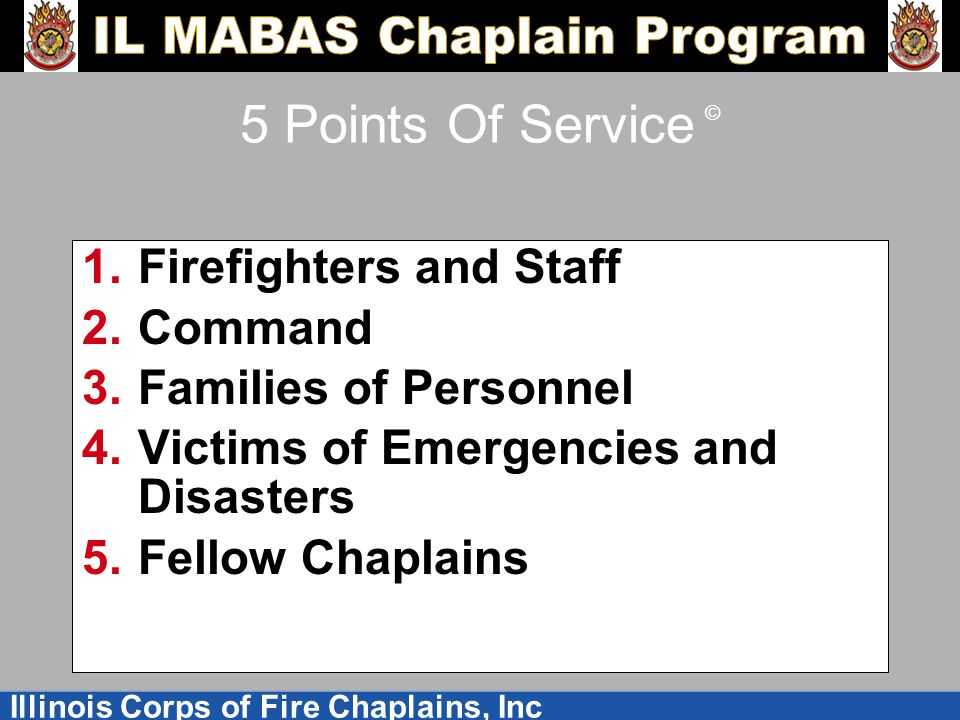 Illinois Corps of Fire Chaplains, Inc 5 Points Of Service © 1.Firefighters and Staff 2.Command 3.Families of Personnel 4.Victims of Emergencies and Disasters 5.Fellow Chaplains
