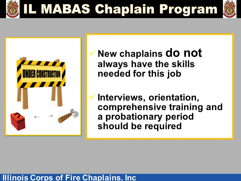 Illinois Corps of Fire Chaplains, Inc New chaplains do not always have the skills needed for this job Interviews, orientation, comprehensive training and a probationary period should be required