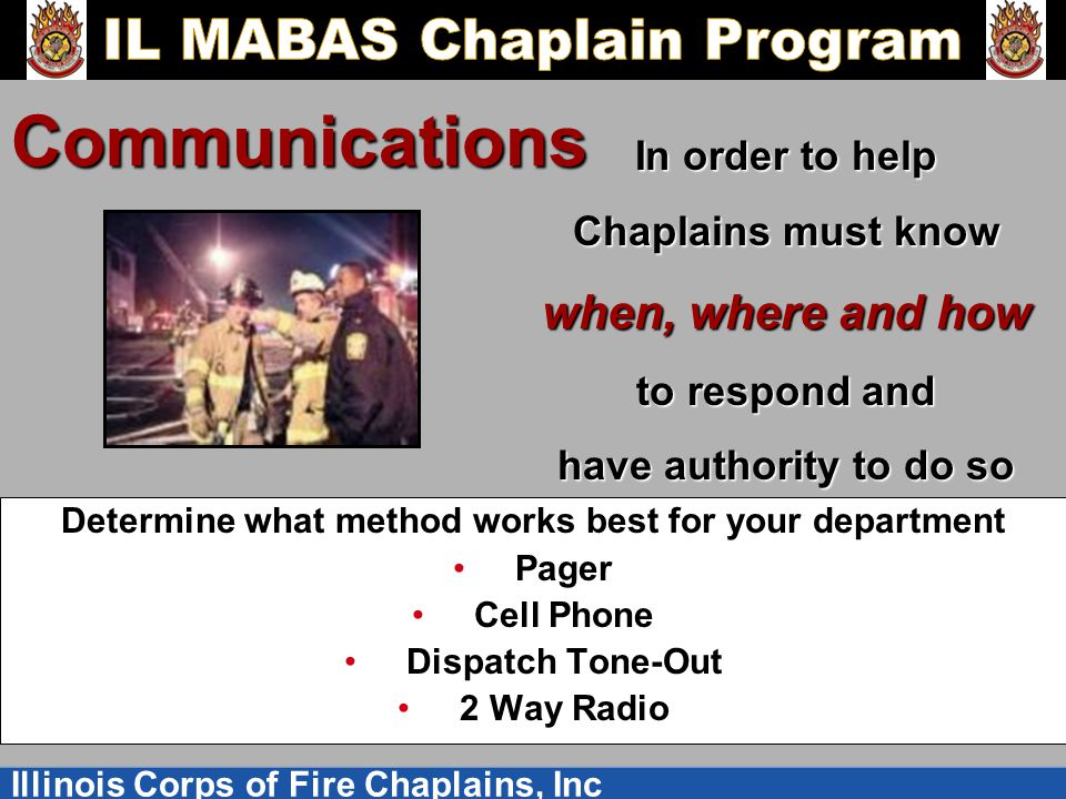 Illinois Corps of Fire Chaplains, Inc Communications Determine what method works best for your department Pager Cell Phone Dispatch Tone-Out 2 Way Radio In order to help Chaplains must know when, where and how to respond and have authority to do so