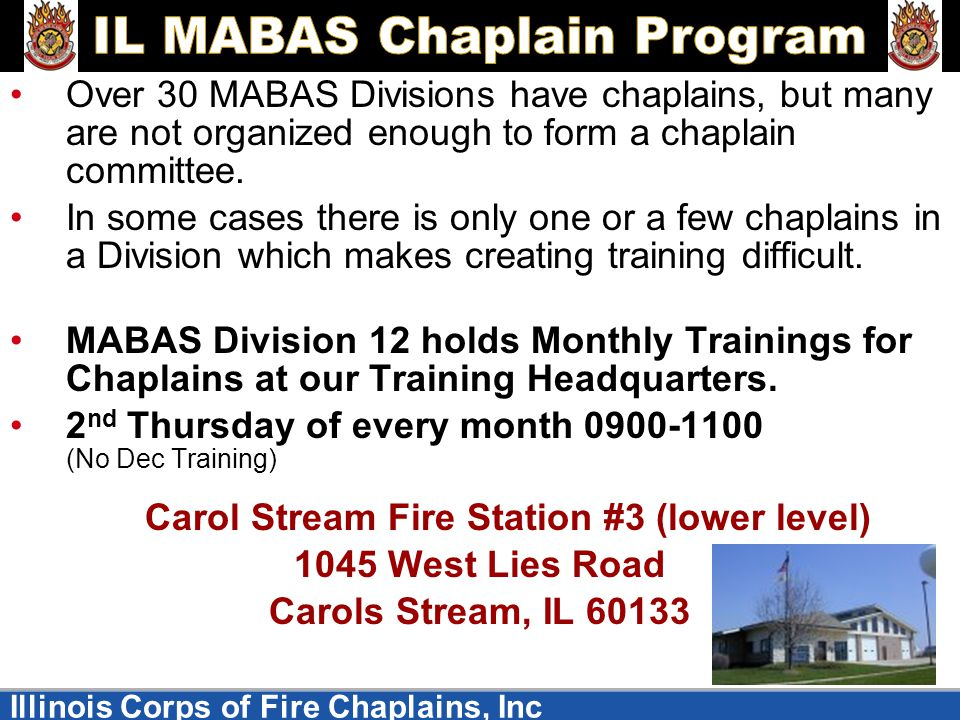 Illinois Corps of Fire Chaplains, Inc Over 30 MABAS Divisions have chaplains, but many are not organized enough to form a chaplain committee.