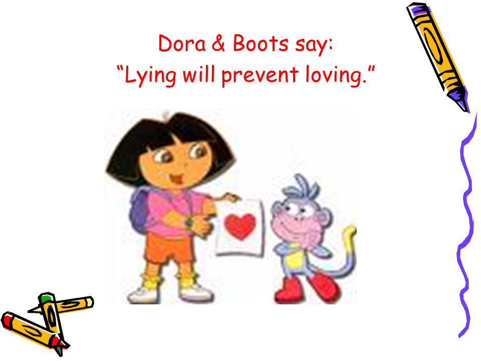 Dora & Boots say: Lying will prevent loving.