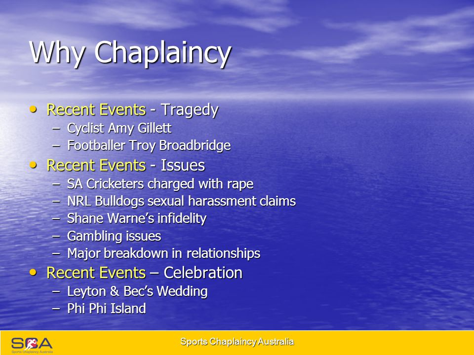 Sports Chaplaincy Australia Why Chaplaincy Recent Events - Tragedy Recent Events - Tragedy –Cyclist Amy Gillett –Footballer Troy Broadbridge Recent Events - Issues Recent Events - Issues –SA Cricketers charged with rape –NRL Bulldogs sexual harassment claims –Shane Warne's infidelity –Gambling issues –Major breakdown in relationships Recent Events – Celebration Recent Events – Celebration –Leyton & Bec's Wedding –Phi Phi Island